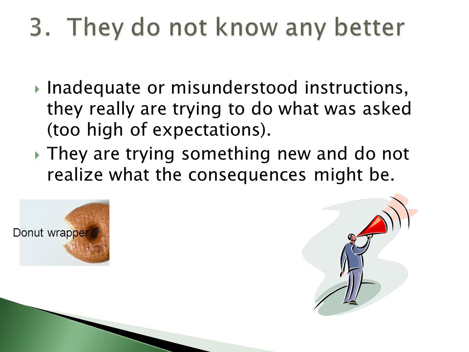  Inadequate or misunderstood instructions, they really are trying to do what was asked (too high of expectations).
