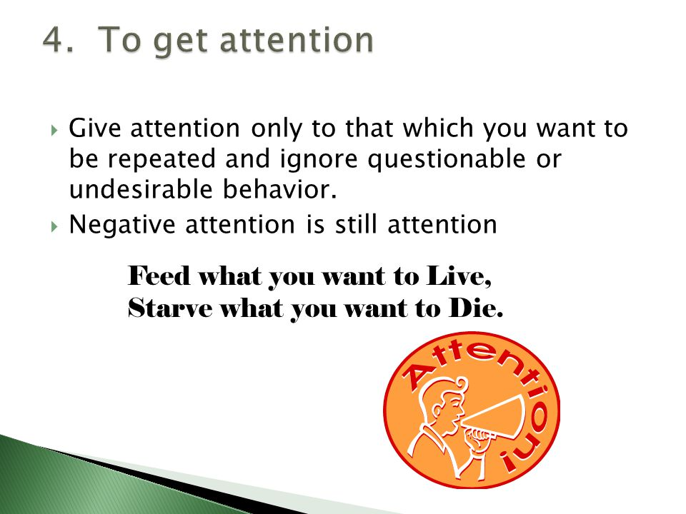  Give attention only to that which you want to be repeated and ignore questionable or undesirable behavior.