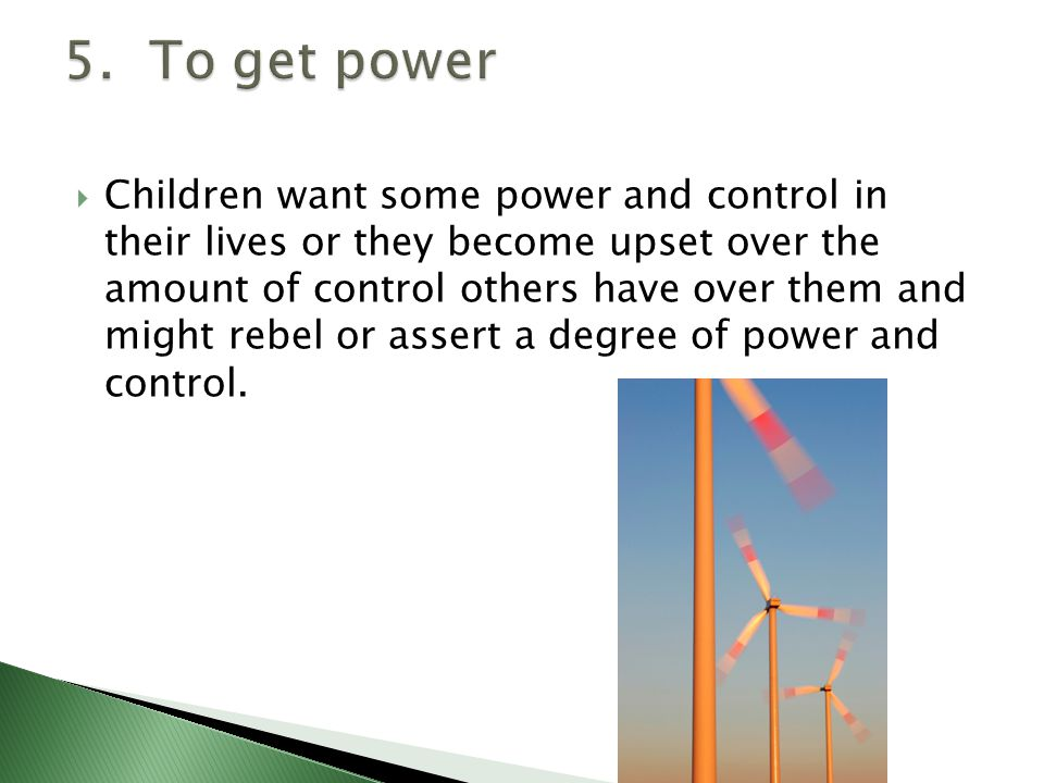  Children want some power and control in their lives or they become upset over the amount of control others have over them and might rebel or assert a degree of power and control.