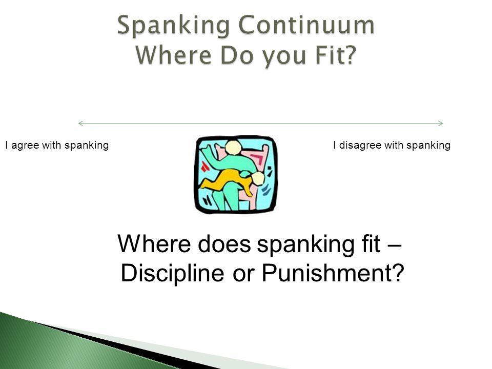 I agree with spankingI disagree with spanking Where does spanking fit – Discipline or Punishment