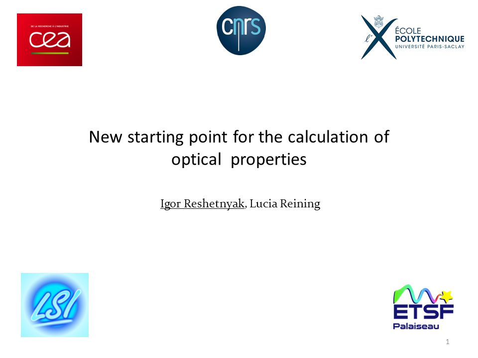 Igor Reshetnyak, Lucia Reining New starting point for the calculation of optical properties 1
