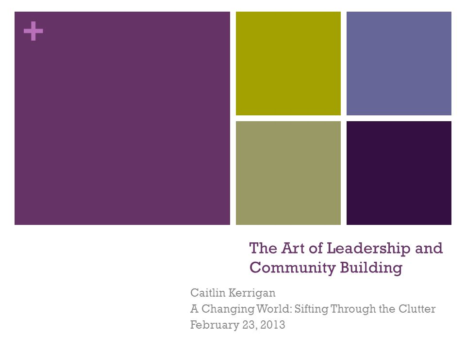 + The Art of Leadership and Community Building Caitlin Kerrigan A Changing World: Sifting Through the Clutter February 23, 2013