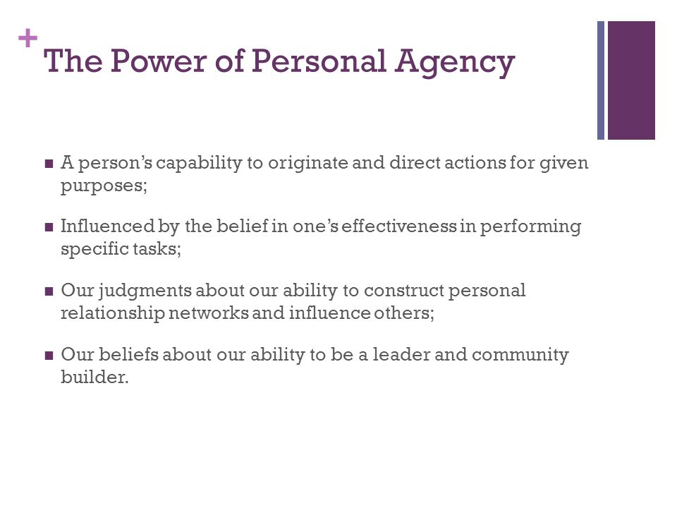 + The Power of Personal Agency A person's capability to originate and direct actions for given purposes; Influenced by the belief in one's effectiveness in performing specific tasks; Our judgments about our ability to construct personal relationship networks and influence others; Our beliefs about our ability to be a leader and community builder.