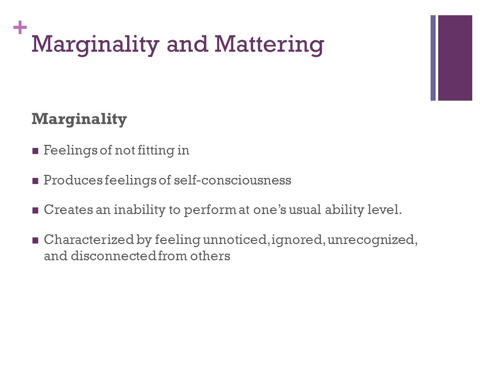+ Marginality and Mattering Marginality Feelings of not fitting in Produces feelings of self-consciousness Creates an inability to perform at one's usual ability level.