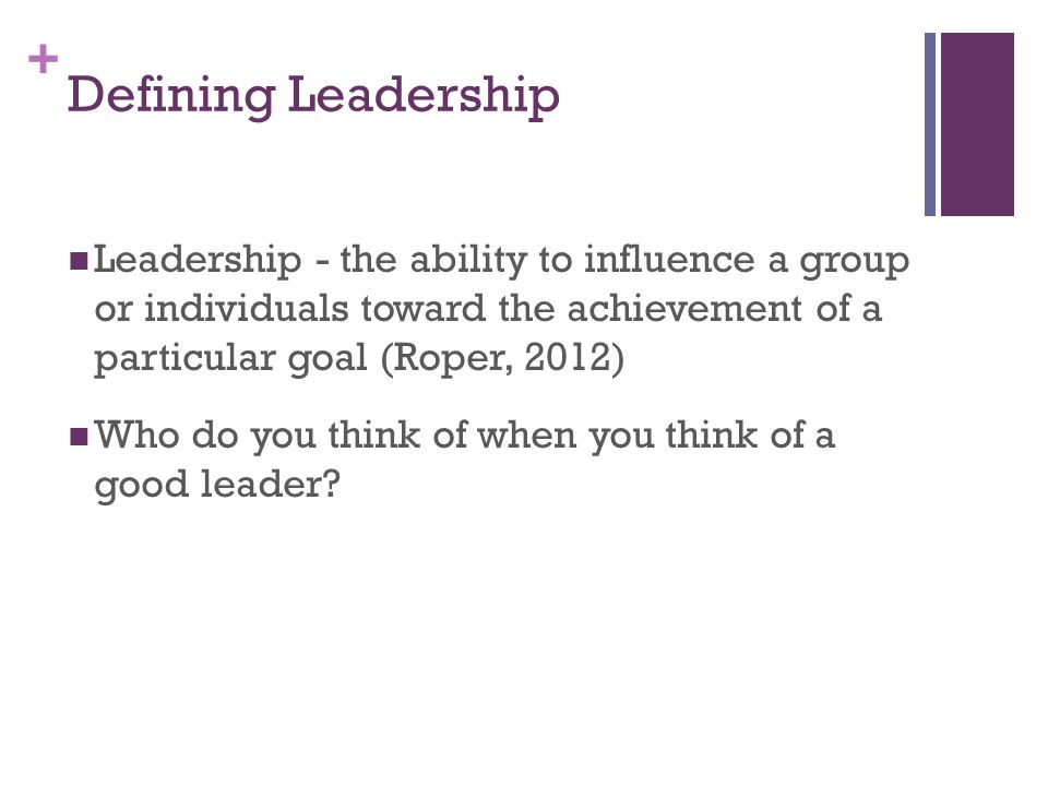 + Defining Leadership Leadership - the ability to influence a group or individuals toward the achievement of a particular goal (Roper, 2012) Who do you think of when you think of a good leader