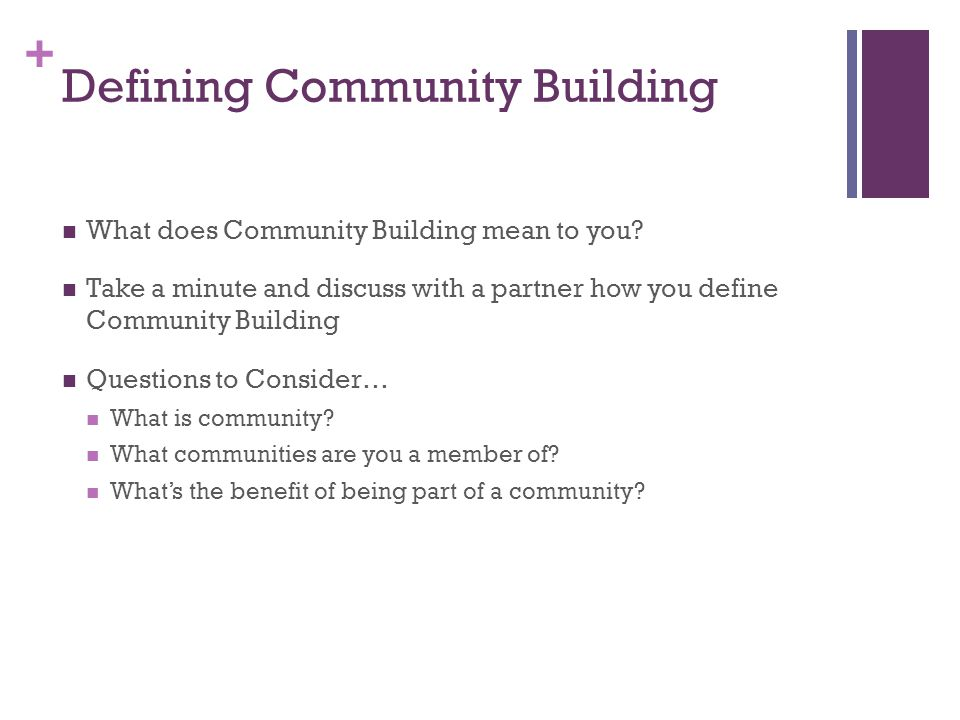 + Defining Community Building What does Community Building mean to you.