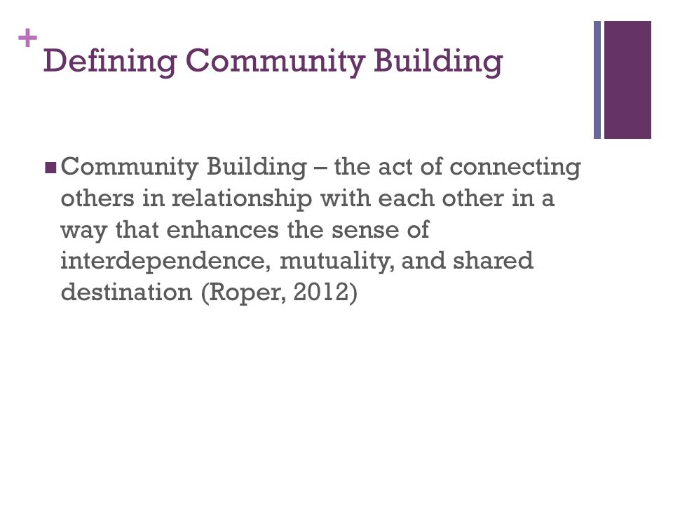 + Defining Community Building Community Building – the act of connecting others in relationship with each other in a way that enhances the sense of interdependence, mutuality, and shared destination (Roper, 2012)