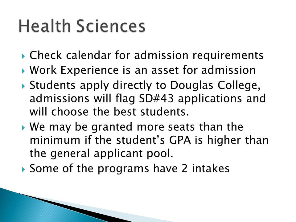 Check calendar for admission requirements  Work Experience is an asset for admission  Students apply directly to Douglas College, admissions will flag SD#43 applications and will choose the best students.
