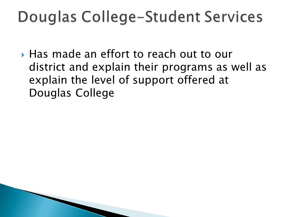  Has made an effort to reach out to our district and explain their programs as well as explain the level of support offered at Douglas College
