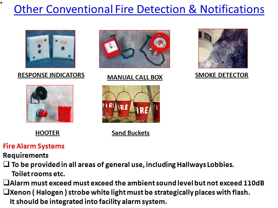 Other Conventional Fire Detection & Notifications RESPONSE INDICATORS HOOTER MANUAL CALL BOX SMOKE DETECTOR Fire Alarm Systems Requirements  To be provided in all areas of general use, including Hallways Lobbies.