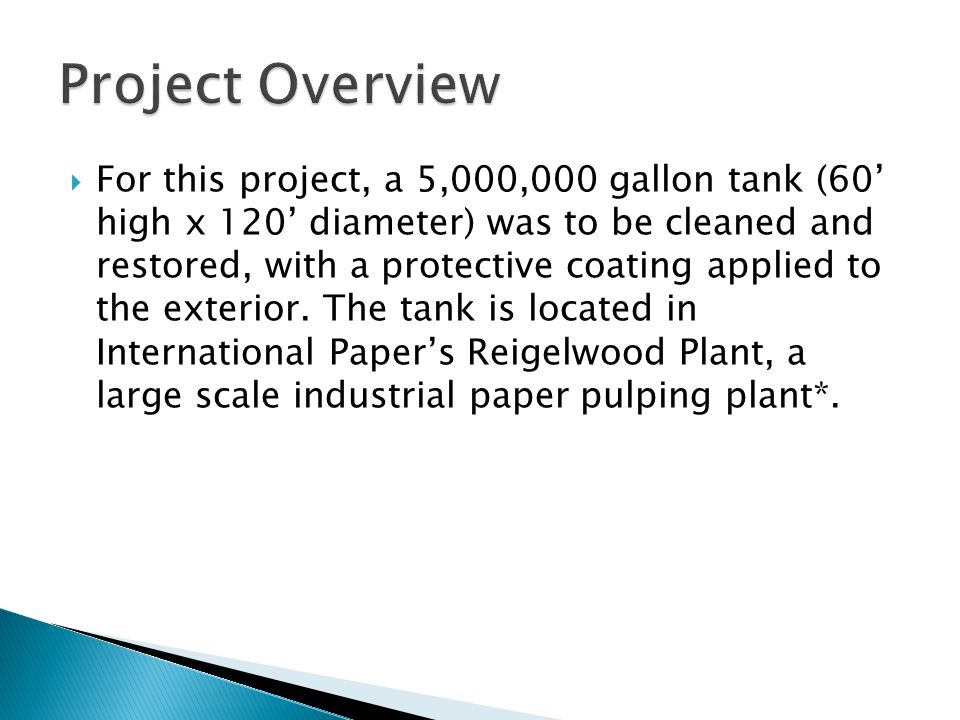  For this project, a 5,000,000 gallon tank (60' high x 120' diameter) was to be cleaned and restored, with a protective coating applied to the exteri