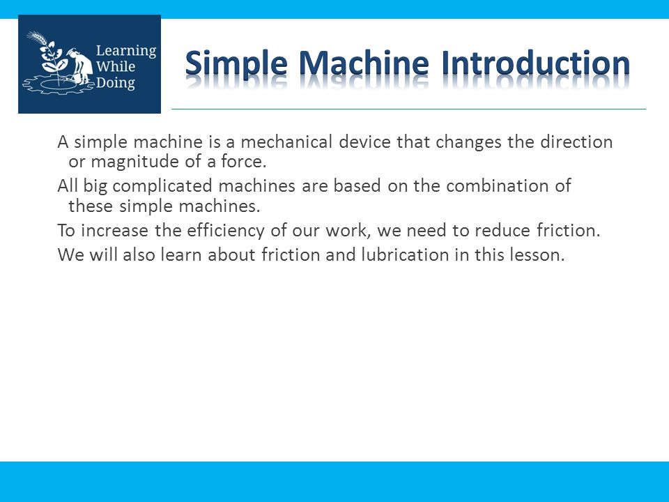 A simple machine is a mechanical device that changes the direction or magnitude of a force. All big complicated machines are based on the combination