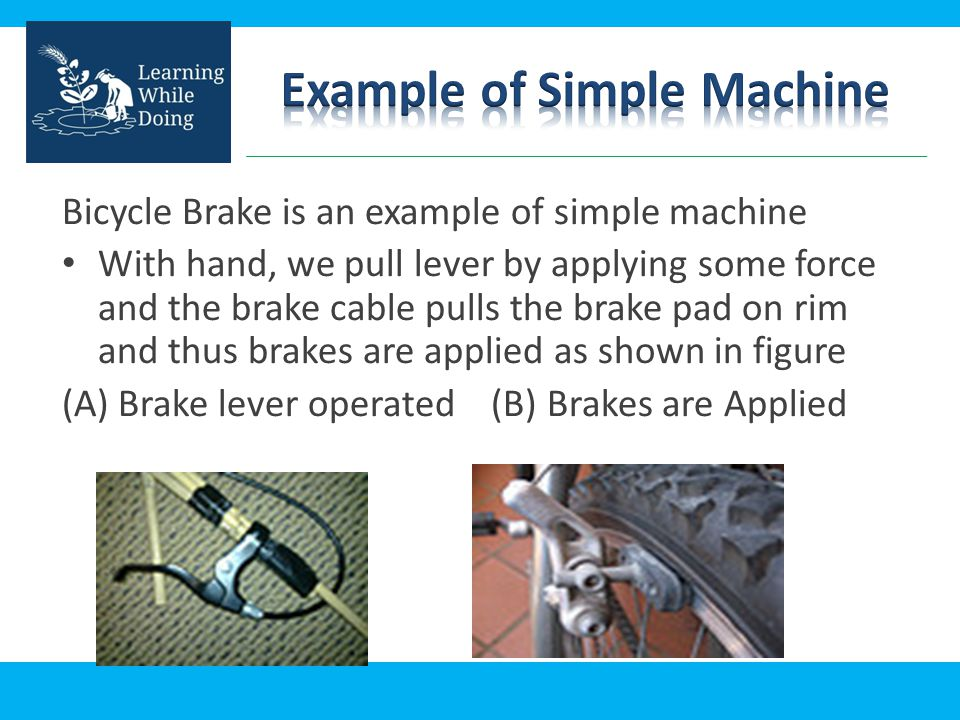 Bicycle Brake is an example of simple machine With hand, we pull lever by applying some force and the brake cable pulls the brake pad on rim and thus