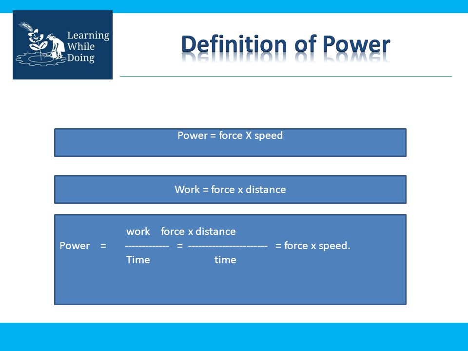 work force x distance Power = ------------- = ----------------------- = force x speed. Time time Power = force X speed Work = force x distance