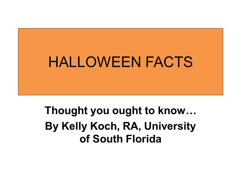 HALLOWEEN FACTS Thought you ought to know… By Kelly Koch, RA, University of South Florida