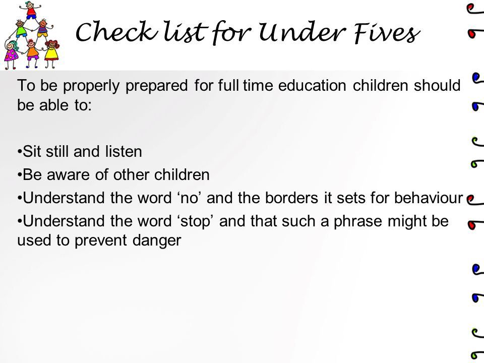 Check list for Under Fives To be properly prepared for full time education children should be able to: Sit still and listen Be aware of other children Understand the word 'no' and the borders it sets for behaviour Understand the word 'stop' and that such a phrase might be used to prevent danger