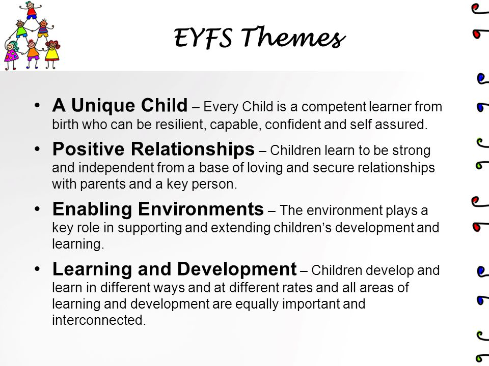 EYFS Themes A Unique Child – Every Child is a competent learner from birth who can be resilient, capable, confident and self assured.