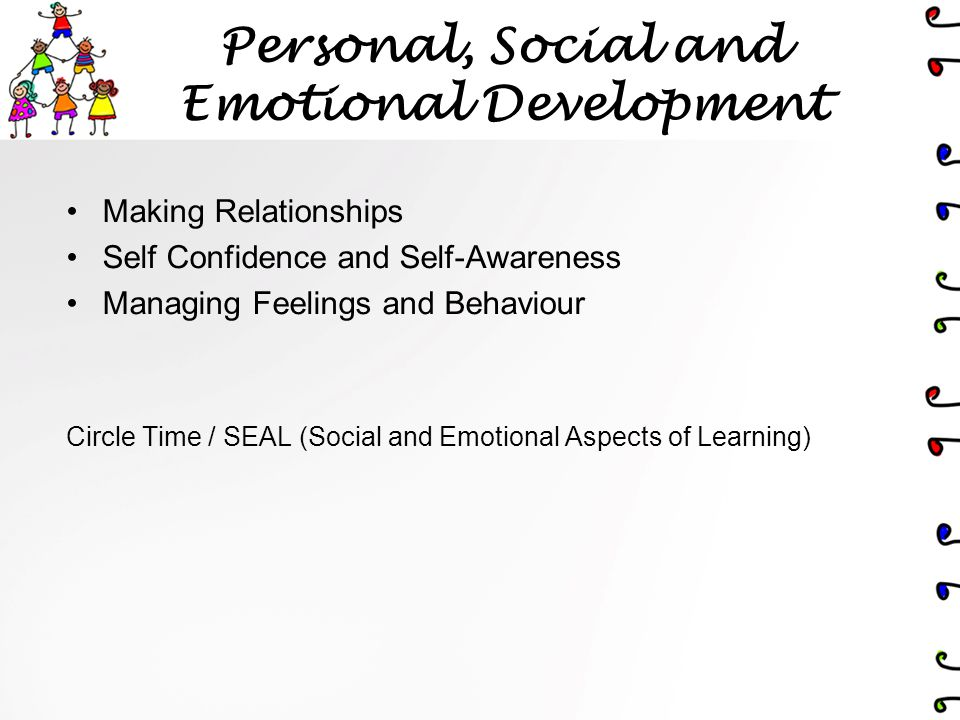 Personal, Social and Emotional Development Making Relationships Self Confidence and Self-Awareness Managing Feelings and Behaviour Circle Time / SEAL (Social and Emotional Aspects of Learning)