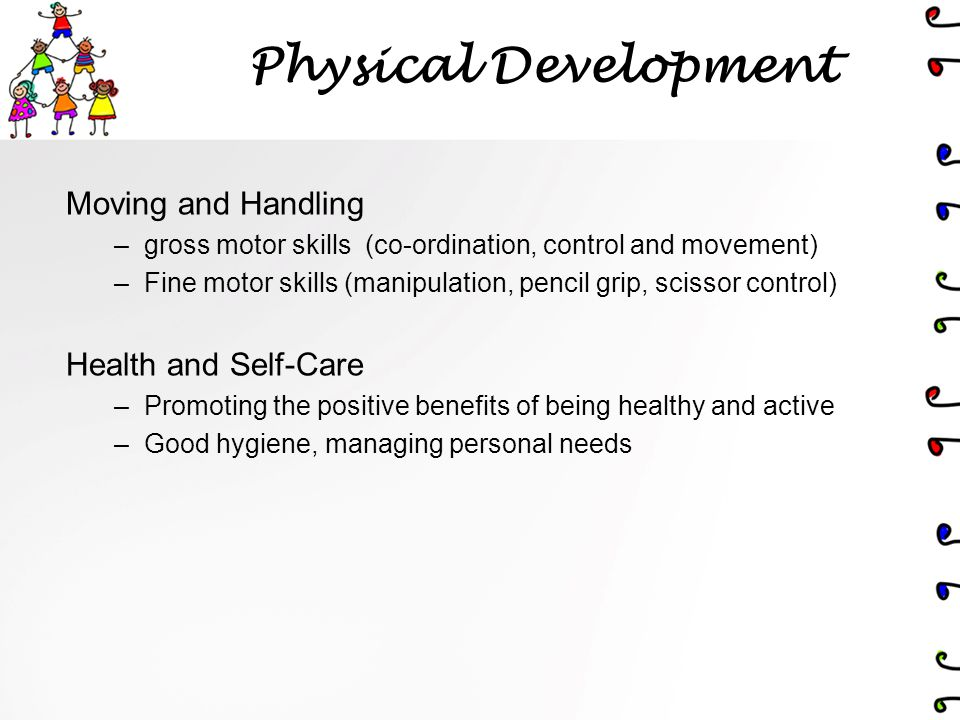 Physical Development Moving and Handling –gross motor skills (co-ordination, control and movement) –Fine motor skills (manipulation, pencil grip, scissor control) Health and Self-Care –Promoting the positive benefits of being healthy and active –Good hygiene, managing personal needs
