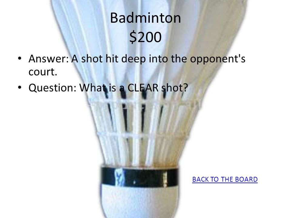 Badminton $200 Answer: A shot hit deep into the opponent's court. Question: What is a CLEAR shot? BACK TO THE BOARD