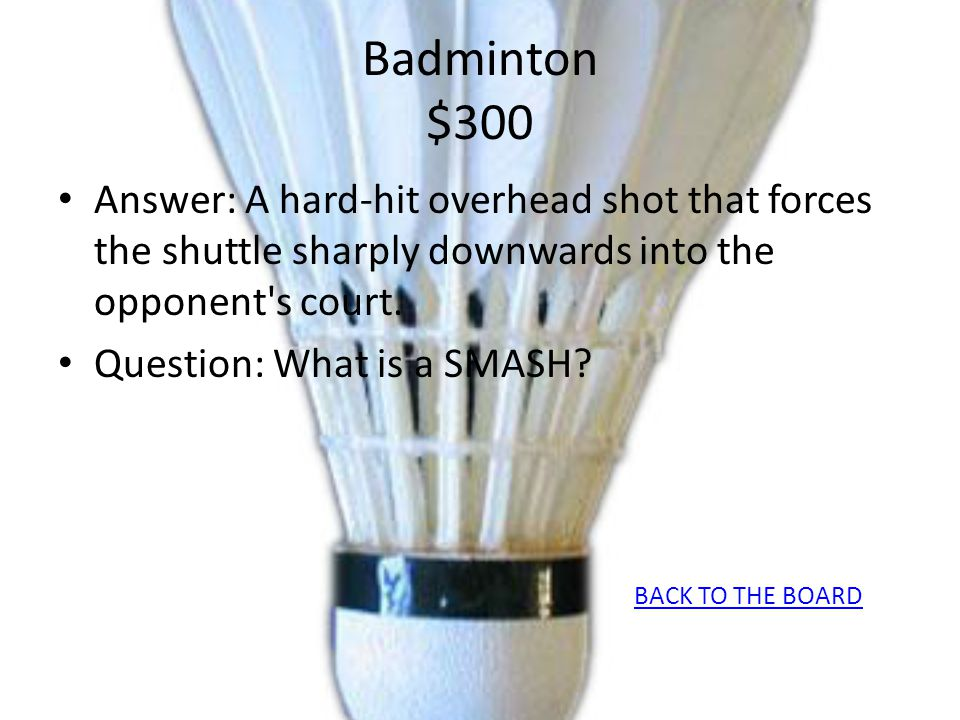 Badminton $300 Answer: A hard-hit overhead shot that forces the shuttle sharply downwards into the opponent's court. Question: What is a SMASH? BACK T