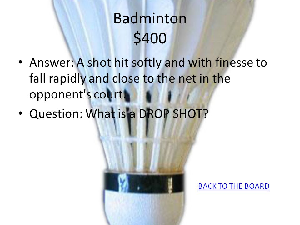 Badminton $400 Answer: A shot hit softly and with finesse to fall rapidly and close to the net in the opponent's court. Question: What is a DROP SHOT?