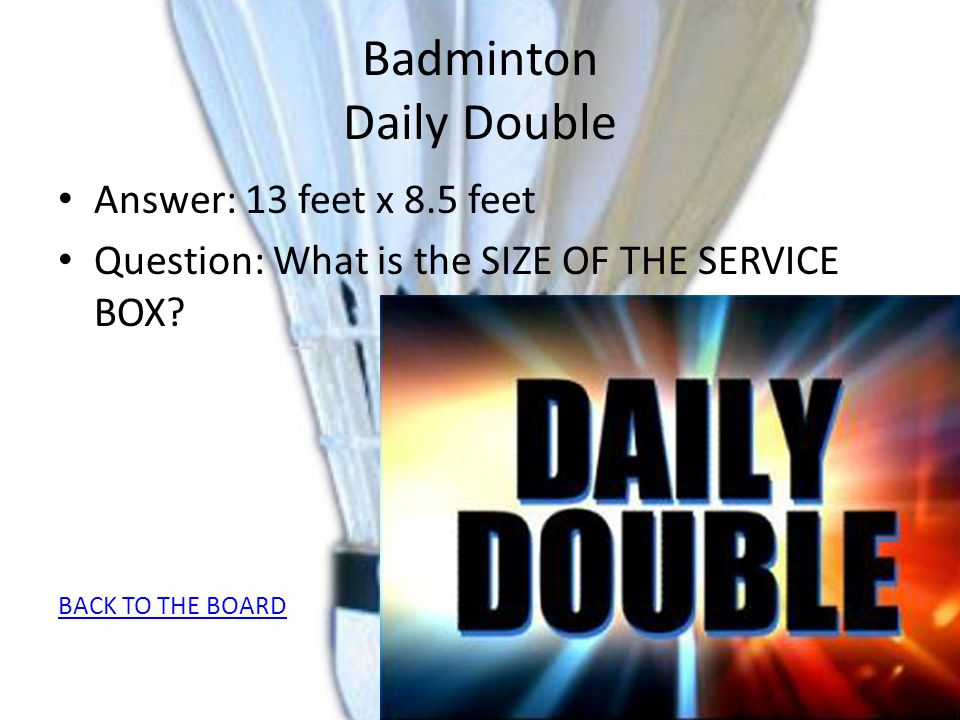 Badminton Daily Double Answer: 13 feet x 8.5 feet Question: What is the SIZE OF THE SERVICE BOX? BACK TO THE BOARD