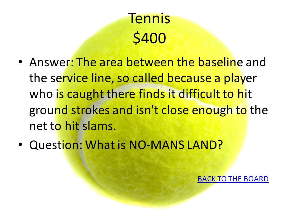 Tennis $400 Answer: The area between the baseline and the service line, so called because a player who is caught there finds it difficult to hit groun