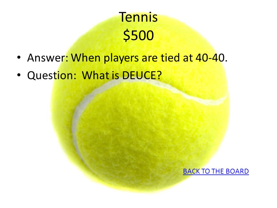 Tennis $500 Answer: When players are tied at 40-40. Question: What is DEUCE? BACK TO THE BOARD