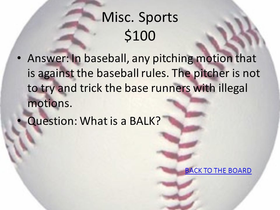 Misc. Sports $100 Answer: In baseball, any pitching motion that is against the baseball rules. The pitcher is not to try and trick the base runners wi