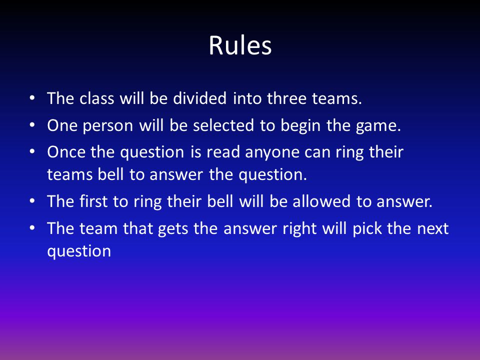 Rules The class will be divided into three teams. One person will be selected to begin the game. Once the question is read anyone can ring their teams