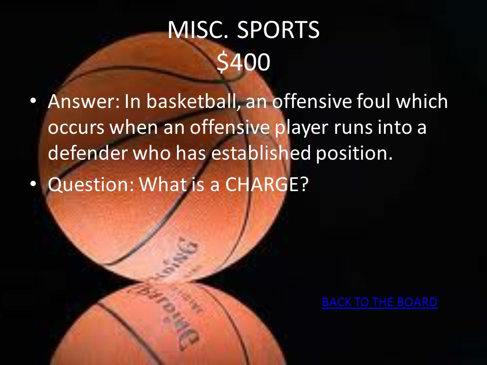 MISC. SPORTS $400 Answer: In basketball, an offensive foul which occurs when an offensive player runs into a defender who has established position. Qu