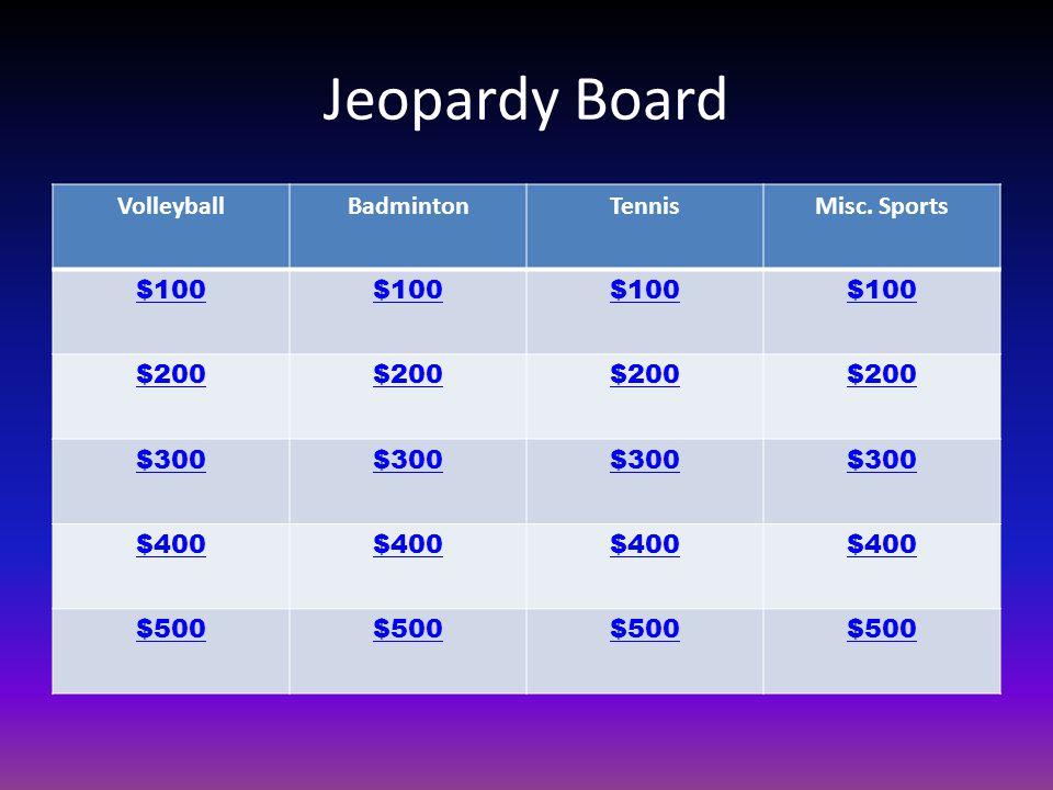 Jeopardy Board VolleyballBadmintonTennisMisc. Sports $100 $200 $300 $400 $500