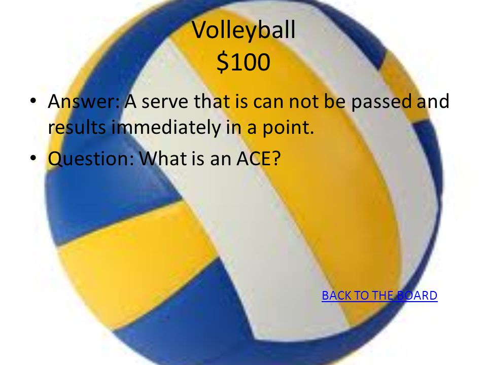 Volleyball $100 Answer: A serve that is can not be passed and results immediately in a point.