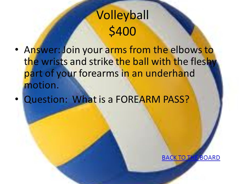 Volleyball $400 Answer: Join your arms from the elbows to the wrists and strike the ball with the fleshy part of your forearms in an underhand motion.