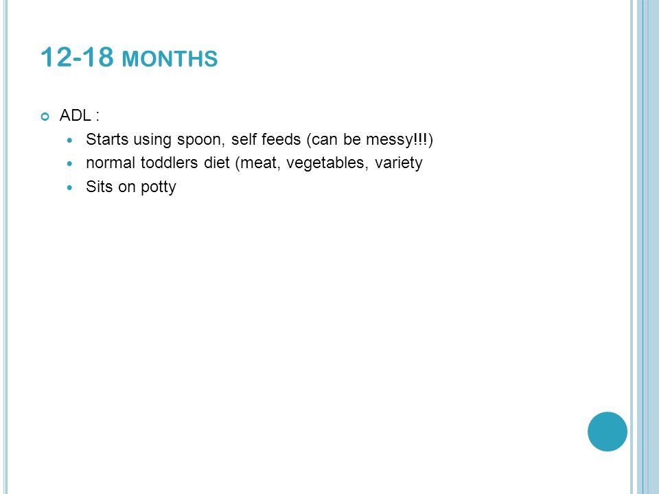 12-18 MONTHS ADL : Starts using spoon, self feeds (can be messy!!!) normal toddlers diet (meat, vegetables, variety Sits on potty