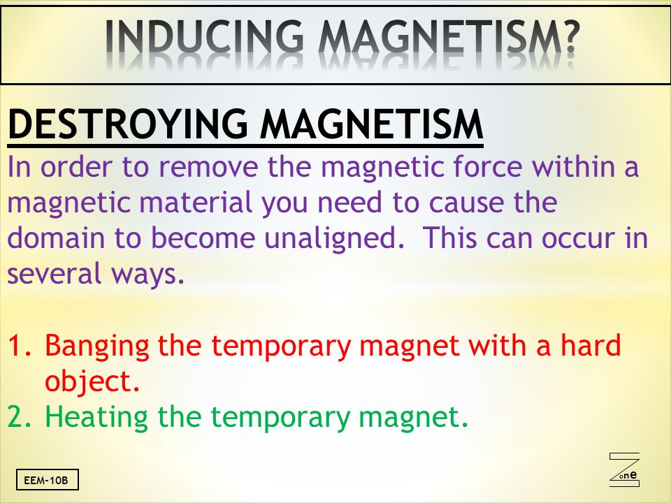 oneone DESTROYING MAGNETISM In order to remove the magnetic force within a magnetic material you need to cause the domain to become unaligned.