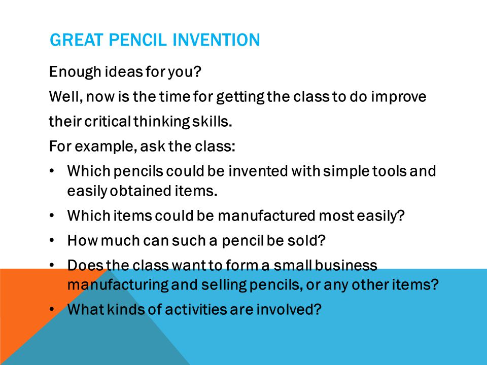 GREAT PENCIL INVENTION Enough ideas for you? Well, now is the time for getting the class to do improve their critical thinking skills. For example, as