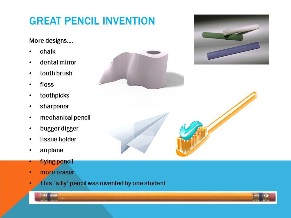 GREAT PENCIL INVENTION More designs…. chalk dental mirror tooth brush floss toothpicks sharpener mechanical pencil bugger digger tissue holder airplan