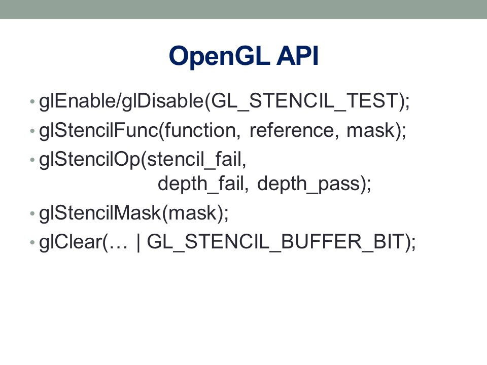 OpenGL API glEnable/glDisable(GL_STENCIL_TEST); glStencilFunc(function, reference, mask); glStencilOp(stencil_fail, depth_fail, depth_pass); glStencil
