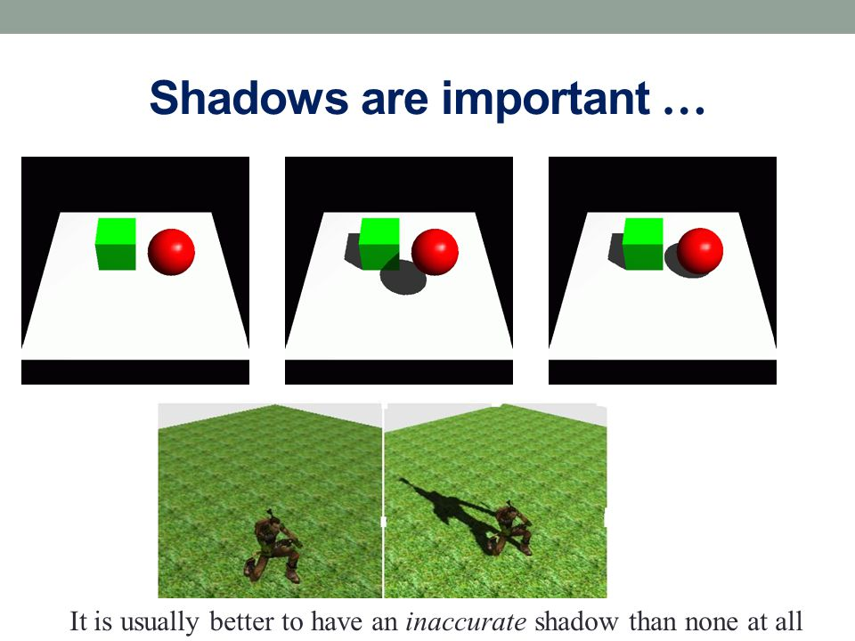 Shadows are important … It is usually better to have an inaccurate shadow than none at all
