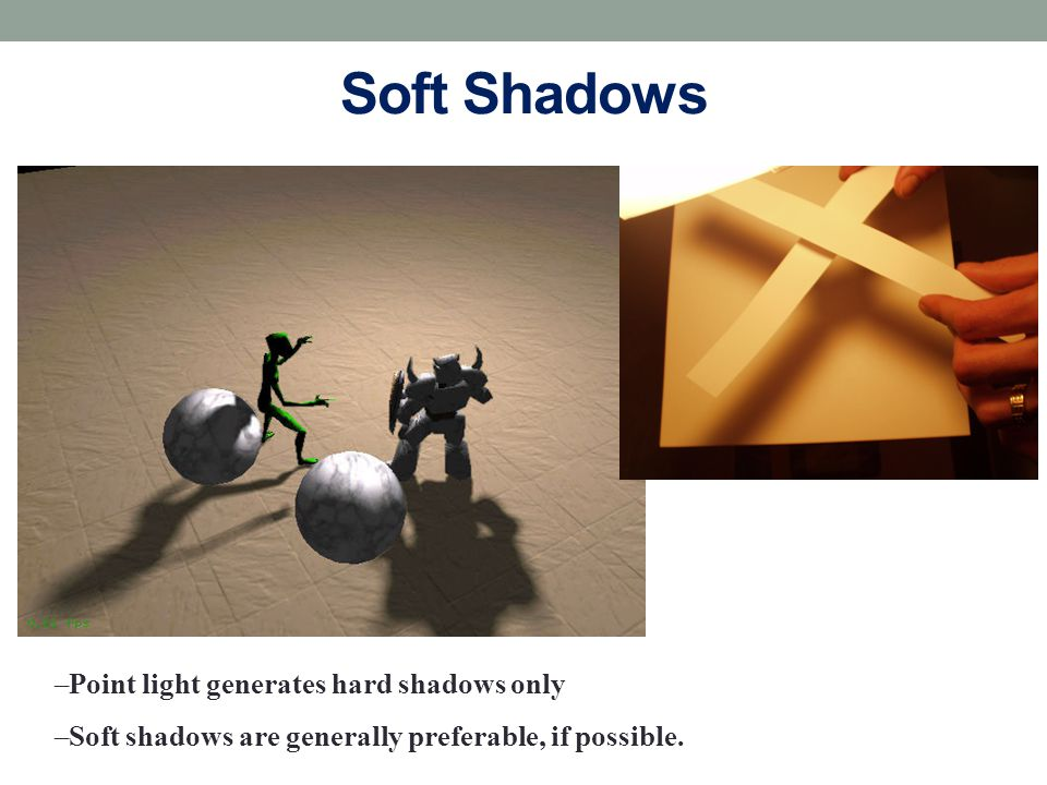 Soft Shadows –Point light generates hard shadows only –Soft shadows are generally preferable, if possible.