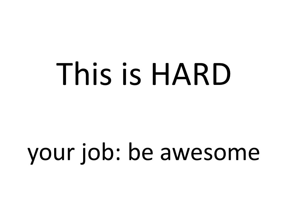 This is HARD your job: be awesome