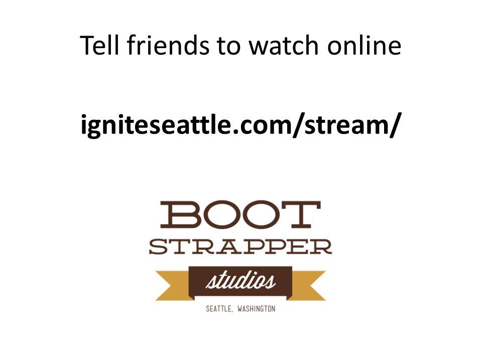 Tell friends to watch online igniteseattle.com/stream/