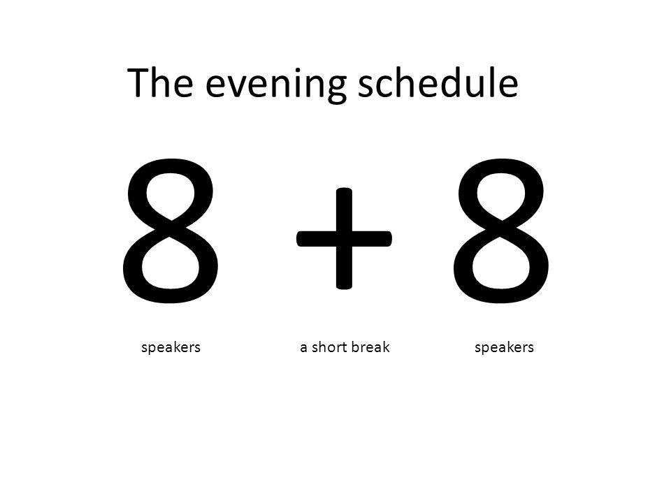 The evening schedule 8 speakers 8 + a short break