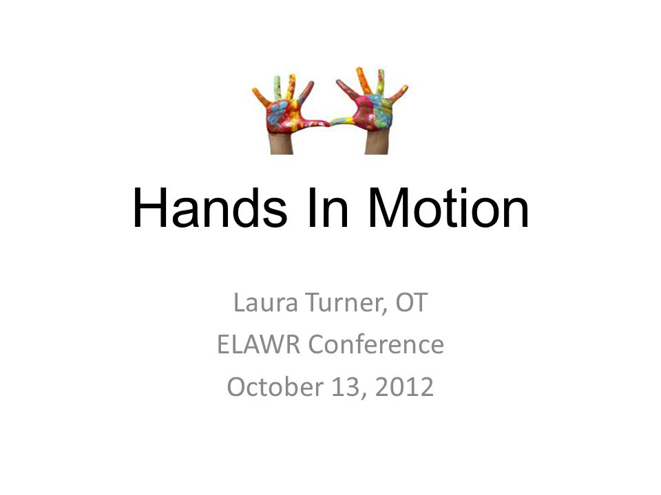 Hands In Motion Laura Turner, OT ELAWR Conference October 13, 2012