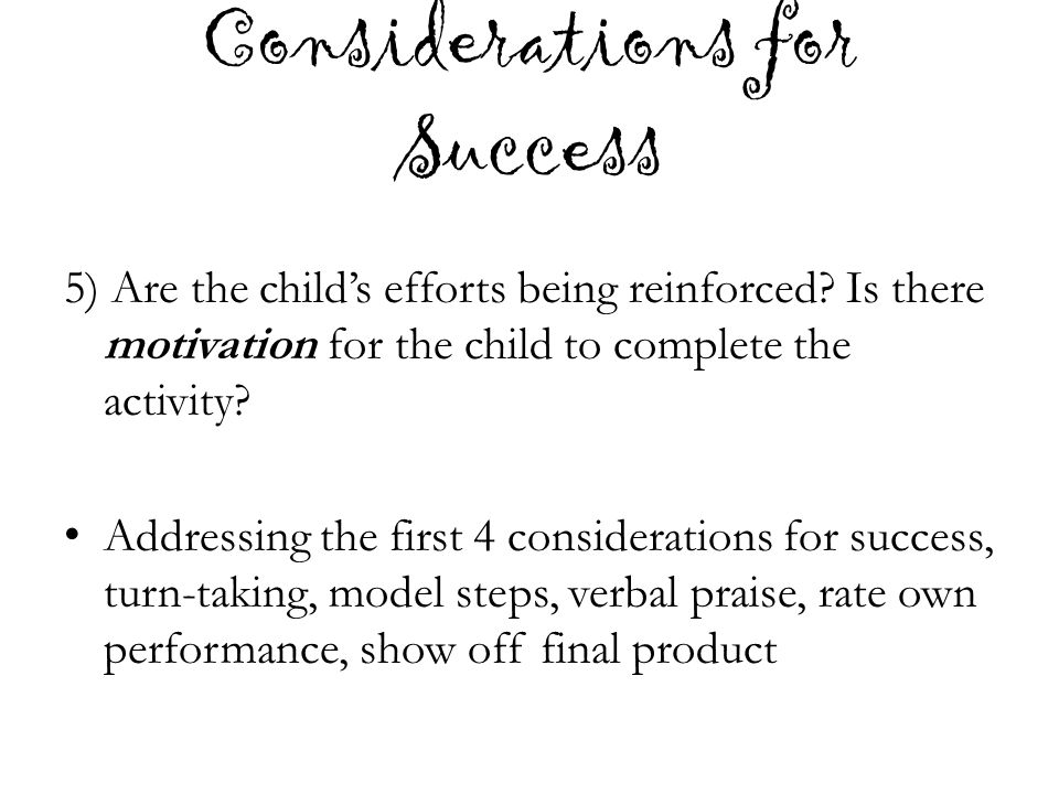 Considerations for Success 5) Are the child's efforts being reinforced? Is there motivation for the child to complete the activity? Addressing the fir