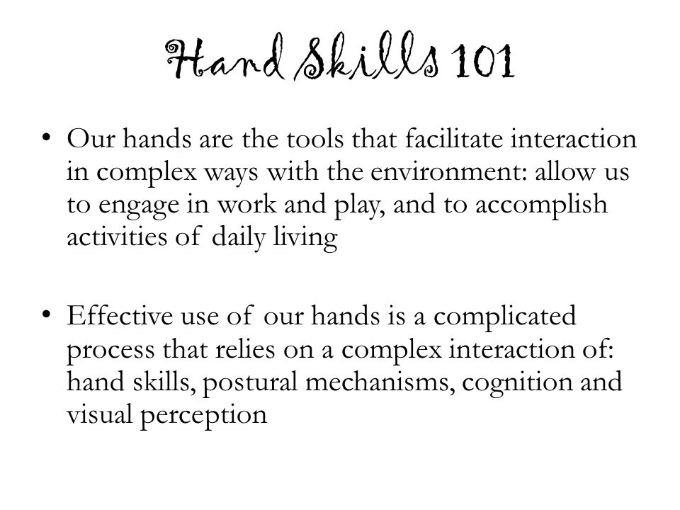 Hand Skills 101 Our hands are the tools that facilitate interaction in complex ways with the environment: allow us to engage in work and play, and to accomplish activities of daily living Effective use of our hands is a complicated process that relies on a complex interaction of: hand skills, postural mechanisms, cognition and visual perception
