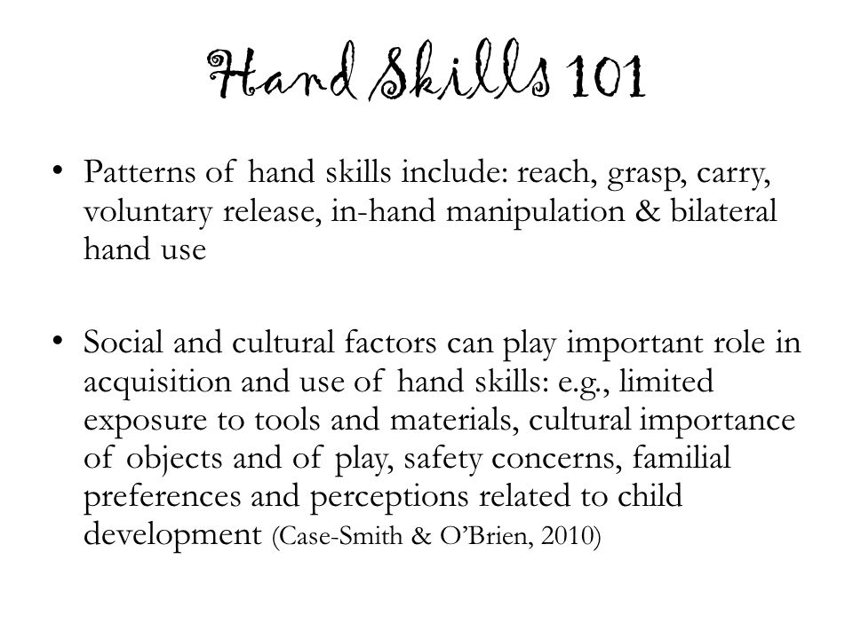 Hand Skills 101 Patterns of hand skills include: reach, grasp, carry, voluntary release, in-hand manipulation & bilateral hand use Social and cultural factors can play important role in acquisition and use of hand skills: e.g., limited exposure to tools and materials, cultural importance of objects and of play, safety concerns, familial preferences and perceptions related to child development (Case-Smith & O'Brien, 2010)