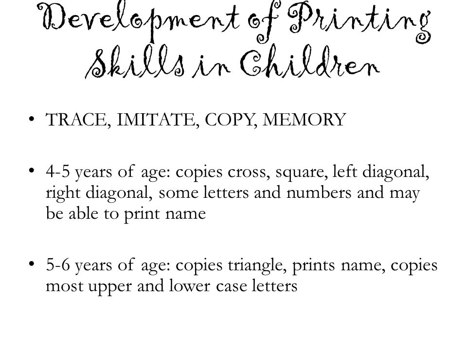 Development of Printing Skills in Children TRACE, IMITATE, COPY, MEMORY 4-5 years of age: copies cross, square, left diagonal, right diagonal, some le